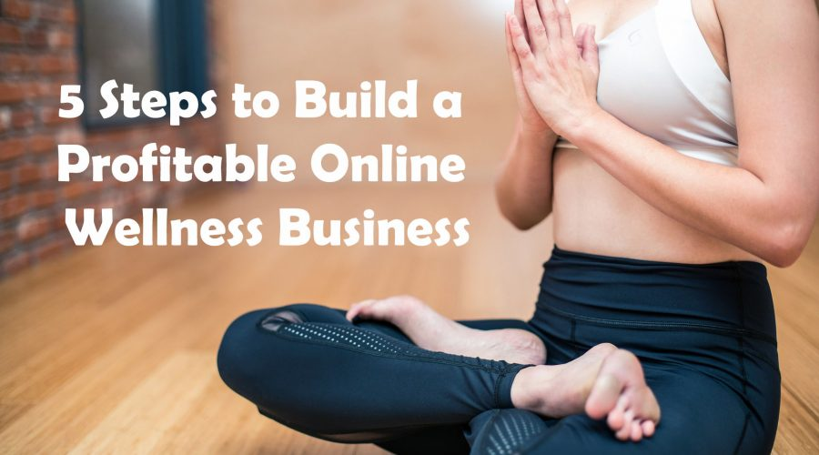 5 Steps to Build a Profitable Online Wellness Business